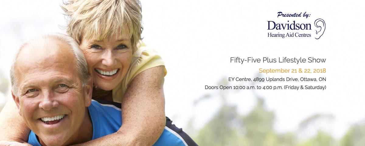 Davidson Hearing Aid Centres Presents the Fifty-Five Plus Lifestyle Show on September 21 & 22, 2018 at the EY Centre, 4899 Uplands Drive Ottawa, ON